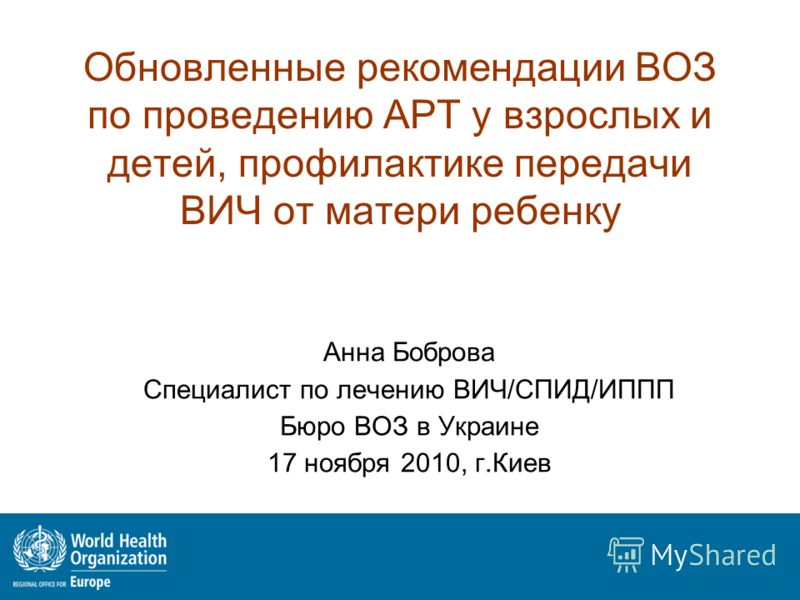 Обновленные рекомендации ВОЗ по проведению АРТ у взрослых и детей, профилактике передачи ВИЧ от матери ребенку Анна Боброва Специалист по лечению ВИЧ/СПИД/ИППП Бюро ВОЗ в Украине 17 ноября 2010, г.Киев