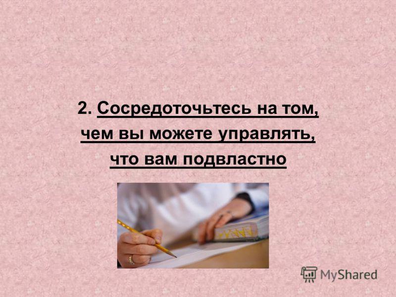 2. Сосредоточьтесь на том, чем вы можете управлять, что вам подвластно