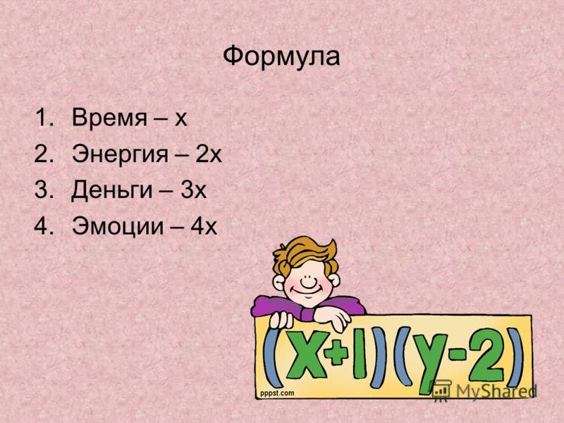 Формула 1.Время – х 2.Энергия – 2х 3.Деньги – 3х 4.Эмоции – 4х