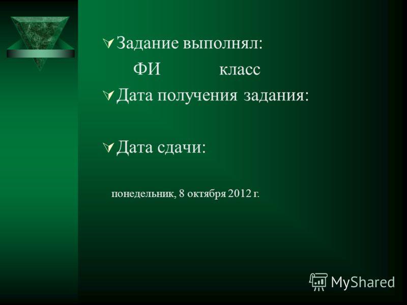 Задание выполнял: ФИ класс Дата получения задания: Дата сдачи: понедельник, 27 августа 2012 г.