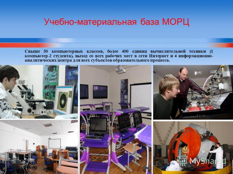 Учебно-материальная база МОРЦ Свыше 30 компьютерных классов, более 400 единиц вычислительной техники (1 компьютер-2 студента), выход со всех рабочих мест в сети Интернет и 4 информационно- аналитических центра для всех субъектов образовательного проц