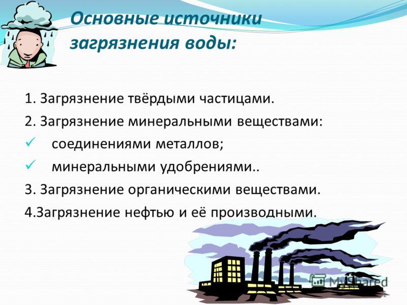 Основные источники загрязнения воды : 1. Загрязнение твёрдыми частицами. 2. Загрязнение минеральными веществами : соединениями металлов ; минеральными удобрениями.. 3. Загрязнение органическими веществами. 4. Загрязнение нефтью и её производными. 32