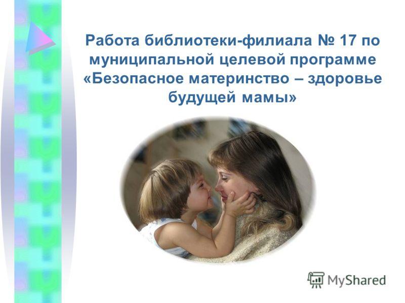 Работа библиотеки-филиала 17 по муниципальной целевой программе «Безопасное материнство – здоровье будущей мамы»