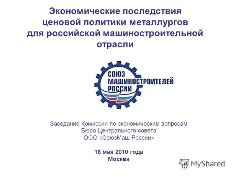 Экономические последствия ценовой политики металлургов для российской машиностроительной отрасли Заседание Комиссии по экономическим вопросам Бюро Центрального совета ООО «СоюзМаш России» 18 мая 2010 года Москва