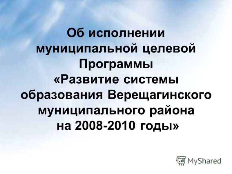 Об исполнении муниципальной целевой Программы «Развитие системы образования Верещагинского муниципального района на 2008-2010 годы»