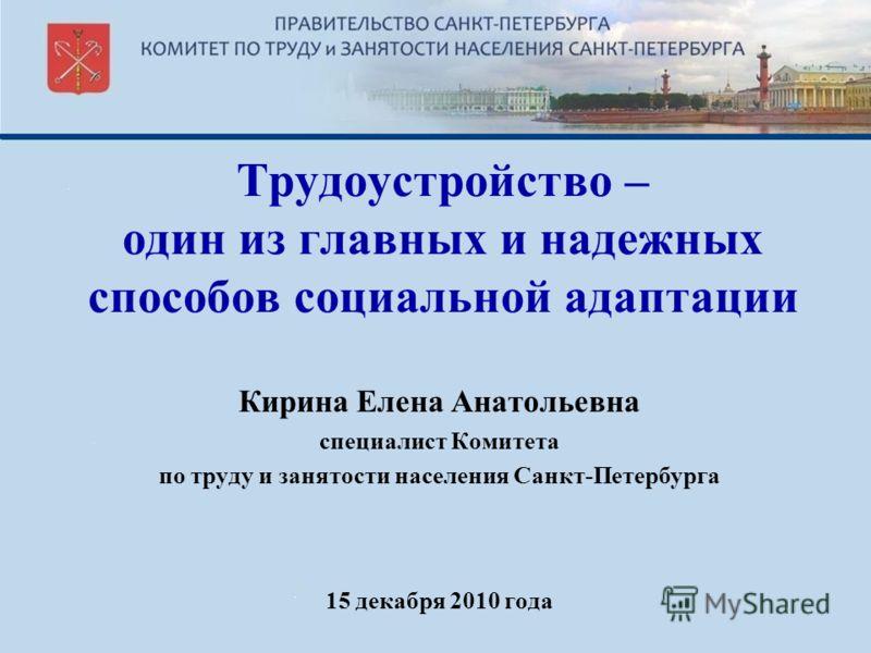 Трудоустройство – один из главных и надежных способов социальной адаптации Кирина Елена Анатольевна специалист Комитета по труду и занятости населения Санкт-Петербурга 15 декабря 2010 года