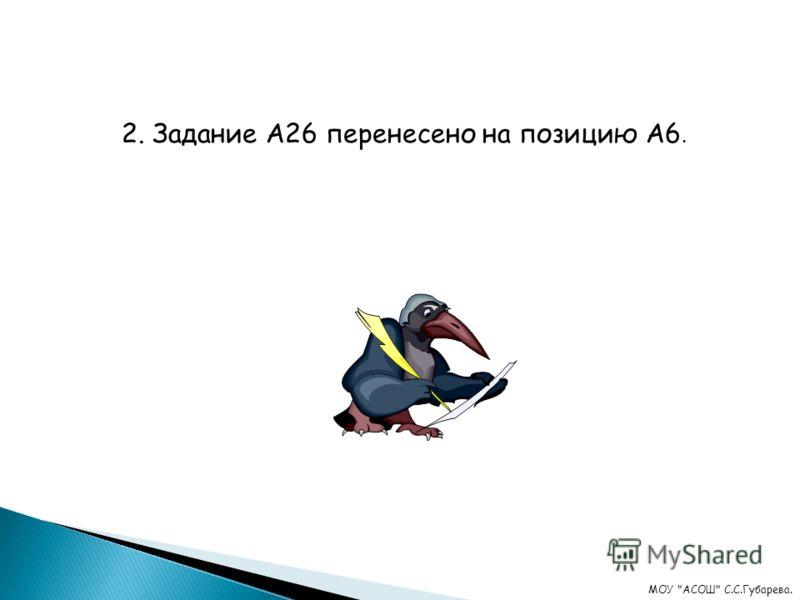 2. Задание А26 перенесено на позицию А6. МОУ АСОШ С.С.Губарева.