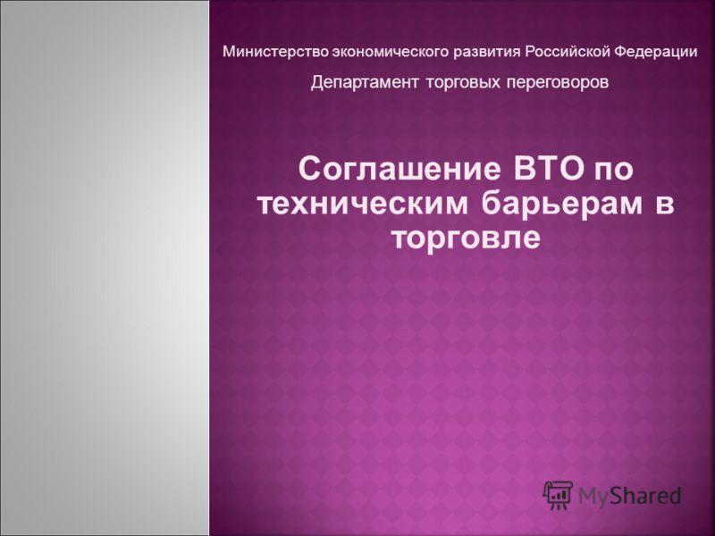 Соглашение ВТО по техническим барьерам в торговле Министерство экономического развития Российской Федерации Департамент торговых переговоров