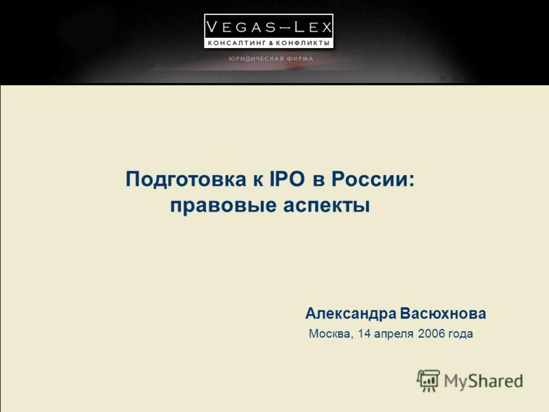 Подготовка к IPO в России: правовые аспекты Москва, 14 апреля 2006 года Александра Васюхнова