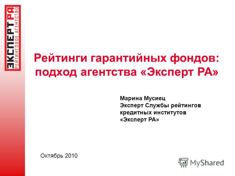 Рейтинги гарантийных фондов: подход агентства «Эксперт РА» Марина Мусиец Эксперт Службы рейтингов кредитных институтов «Эксперт РА» Октябрь 2010