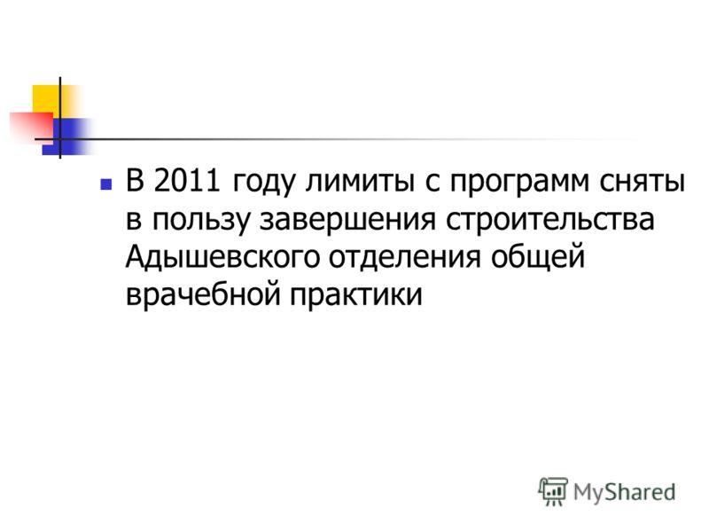 В 2011 году лимиты с программ сняты в пользу завершения строительства Адышевского отделения общей врачебной практики