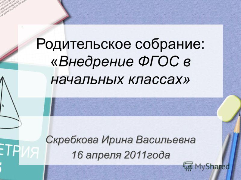 Скребкова Ирина Васильевна 16 апреля 2011года Родительское собрание: «Внедрение ФГОС в начальных классах»