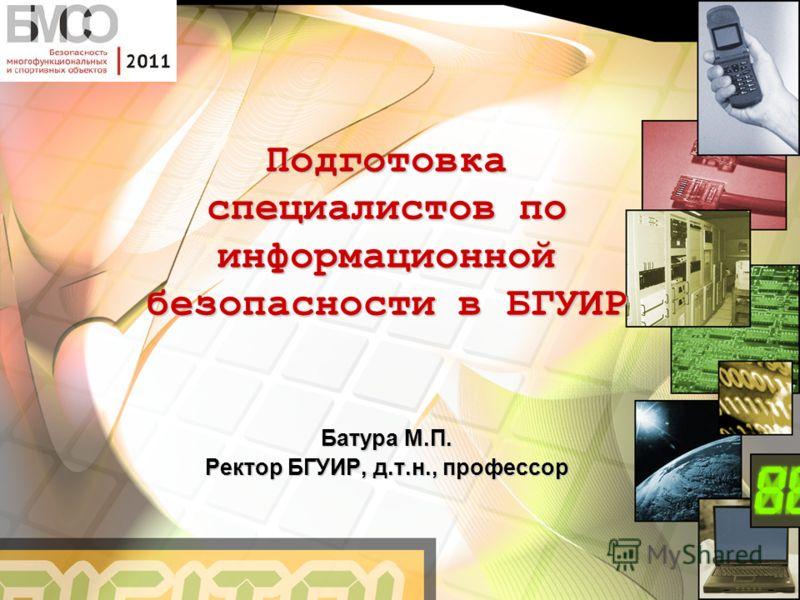 Подготовка специалистов по информационной безопасности в БГУИР Батура М.П. Ректор БГУИР, д.т.н., профессор