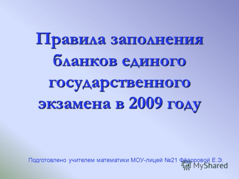 Правила заполнения бланков единого государственного экзамена в 2009 году Подготовлено учителем математики МОУ-лицей 21 Фёдоровой Е.Э.