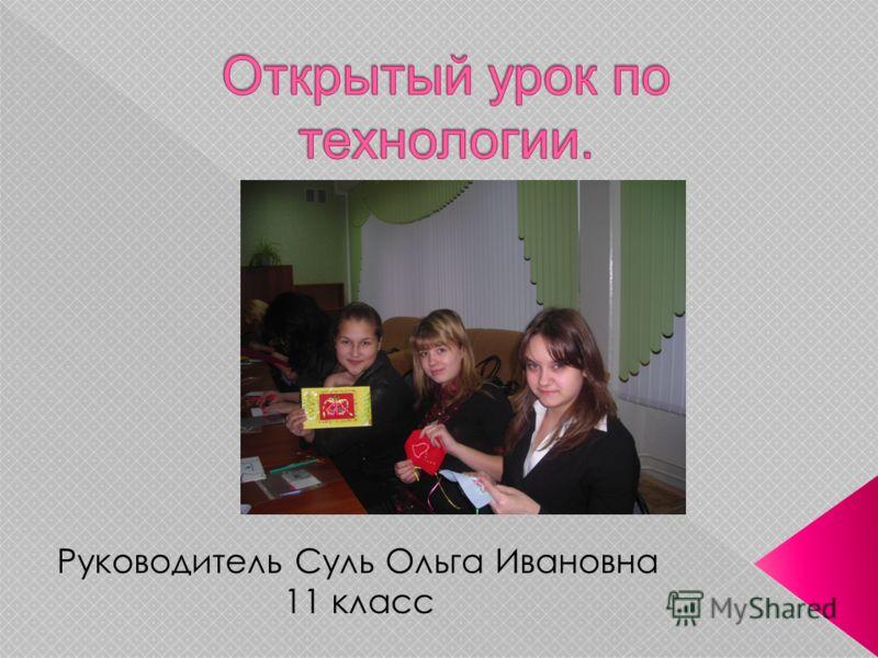 Руководитель Суль Ольга Ивановна 11 класс