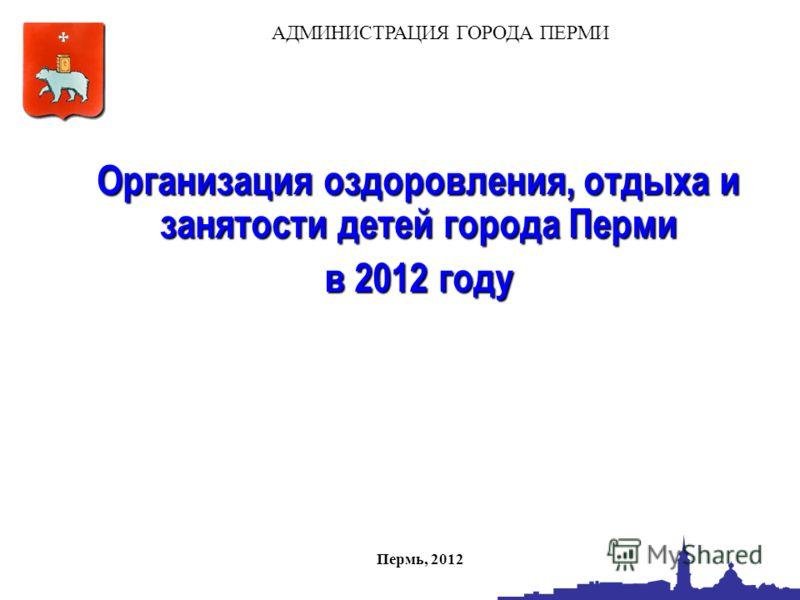 Организация оздоровления, отдыха и занятости детей города Перми в 2012 году АДМИНИСТРАЦИЯ ГОРОДА ПЕРМИ Пермь, 2012
