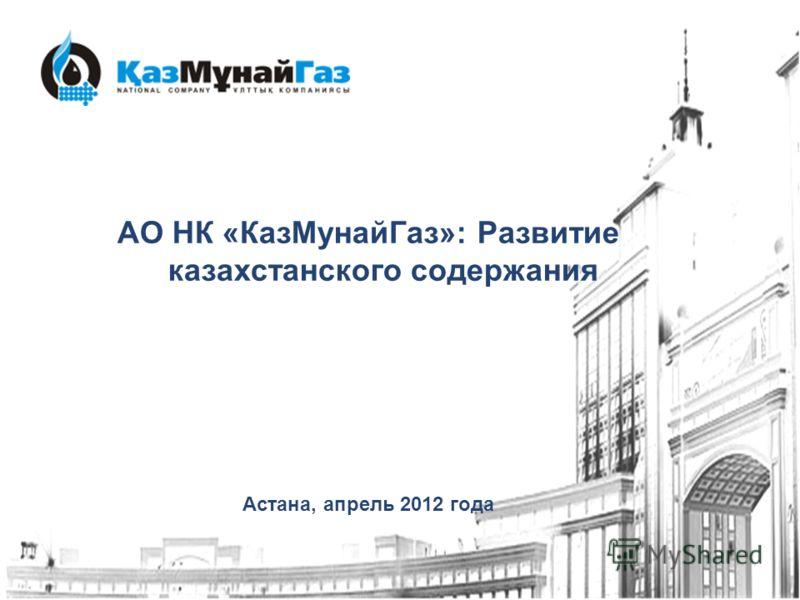 АО НК «КазМунайГаз»: Развитие казахстанского содержания Астана, апрель 2012 года