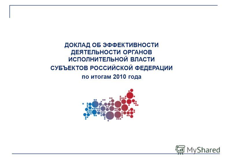 ДОКЛАД ОБ ЭФФЕКТИВНОСТИ ДЕЯТЕЛЬНОСТИ ОРГАНОВ ИСПОЛНИТЕЛЬНОЙ ВЛАСТИ СУБЪЕКТОВ РОССИЙСКОЙ ФЕДЕРАЦИИ по итогам 2010 года