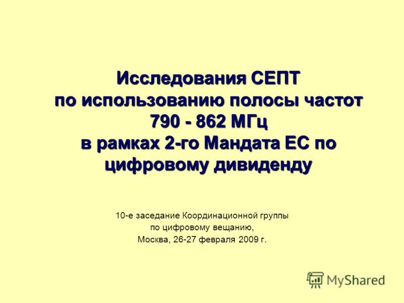 Исследования СЕПТ по использованию полосы частот 790 - 862 МГц в рамках 2-го Мандата ЕС по цифровому дивиденду 10-е заседание Координационной группы по цифровому вещанию, Москва, 26-27 февраля 2009 г.
