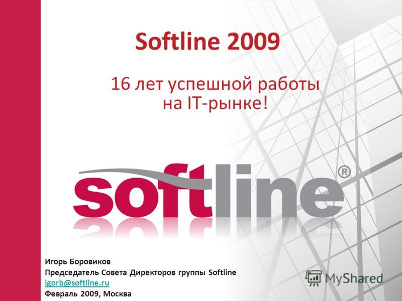 Softline 2009 16 лет успешной работы на IT-рынке! Игорь Боровиков Председатель Совета Директоров группы Softline igorb@softline.ru Февраль 2009, Москва