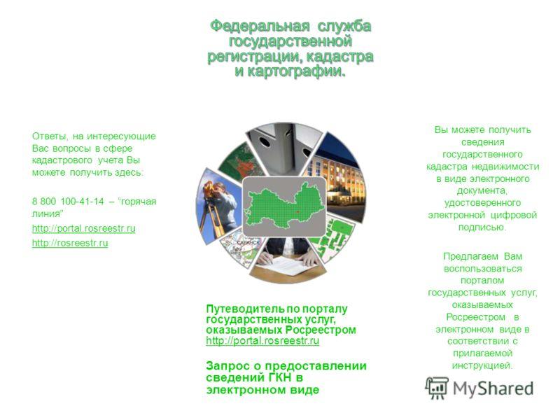 Ответы, на интересующие Вас вопросы в сфере кадастрового учета Вы можете получить здесь: 8 800 100-41-14 – горячая линия http://portal.rosreestr.ru http://rosreestr.ru Вы можете получить сведения государственного кадастра недвижимости в виде электрон