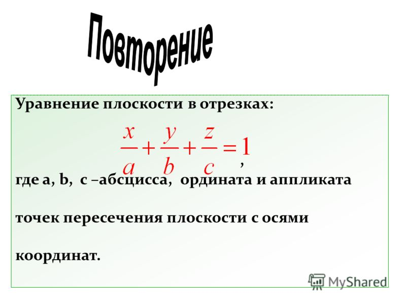 Уравнение плоскости в отрезках:, где a, b, c –абсцисса, ордината и аппликата точек пересечения плоскости с осями координат.