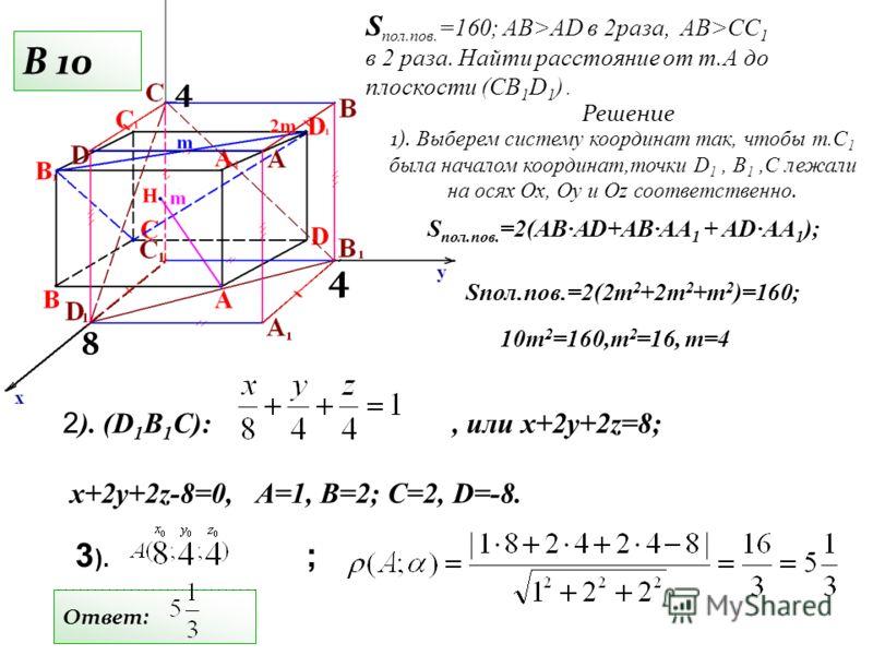 2 ). (D 1 B 1 C):, или x+2y+2z=8; x+2y+2z-8=0, А=1, В=2; С=2, D=-8. S пол.пов. =160; АВ>AD в 2раза, AB>CC 1 в 2 раза. Найти расстояние от т.А до плоскости (СВ 1 D 1 ). Решение S пол.пов. =2(AB·AD+AB·AA 1 + AD·AA 1 ); 8 4 3 ). ; Ответ: B 10 Sпол.пов.=