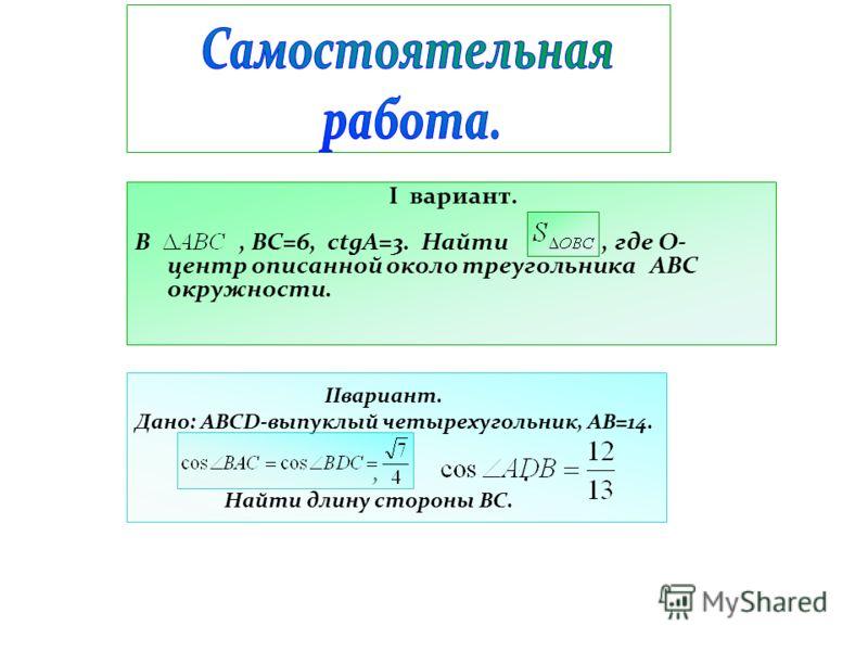 IIвариант. Дано: ABCD-выпуклый четырехугольник, АВ=14.,. Найти длину стороны ВС. I вариант. В, ВС=6, ctgA=3. Найти, где О- центр описанной около треугольника АВС окружности.