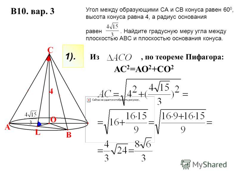 Из, по теореме Пифагора: Угол между образующими СА и СВ конуса равен 60 0, высота конуса равна 4, а радиус основания равен. Найдите градусную меру угла между плоскостью АВС и плоскостью основания конуса. В10. вар. 3 АС 2 =АО 2 +СО 2 1).