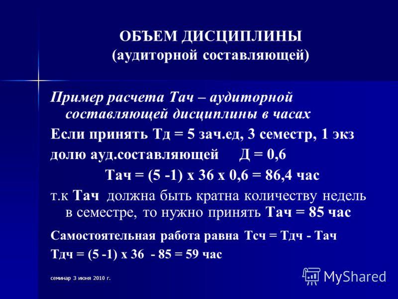 семинар 3 июня 2010 г. ОБЪЕМ ДИСЦИПЛИНЫ (аудиторной составляющей) Пример расчета Тач – аудиторной составляющей дисциплины в часах Если принять Тд = 5 зач.ед, 3 семестр, 1 экз долю ауд.составляющей Д = 0,6 Тач = (5 -1) х 36 х 0,6 = 86,4 час т.к Тач до