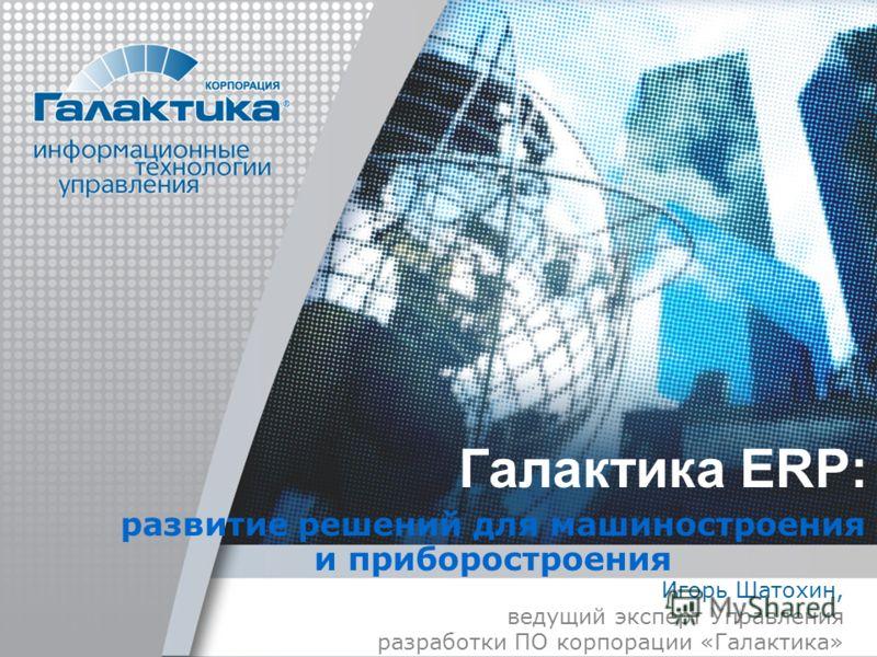 Галактика ERP: развитие решений для машиностроения и приборостроения Игорь Шатохин, ведущий эксперт Управления разработки ПО корпорации «Галактика»