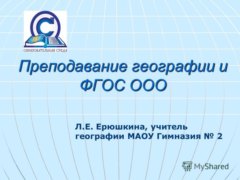 Преподавание географии и ФГОС ООО Л.Е. Ерюшкина, учитель географии МАОУ Гимназия 2