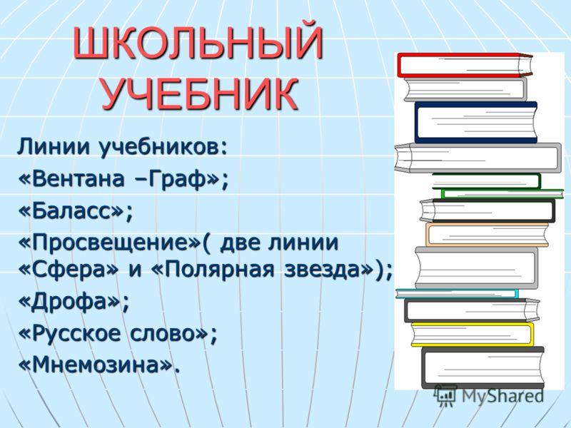 ШКОЛЬНЫЙ УЧЕБНИК Линии учебников: «Вентана –Граф»; «Баласс»; «Просвещение»( две линии «Сфера» и «Полярная звезда»); «Дрофа»; «Русское слово»; «Мнемозина».
