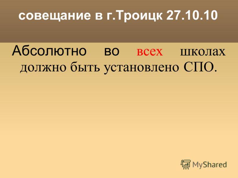 совещание в г.Троицк 27.10.10 Абсолютно во всех школах должно быть установлено СПО.