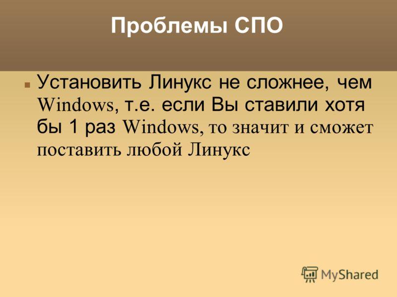 Проблемы СПО Установить Линукс не сложнее, чем Windows, т.е. если Вы ставили хотя бы 1 раз Windows, то значит и сможет поставить любой Линукс