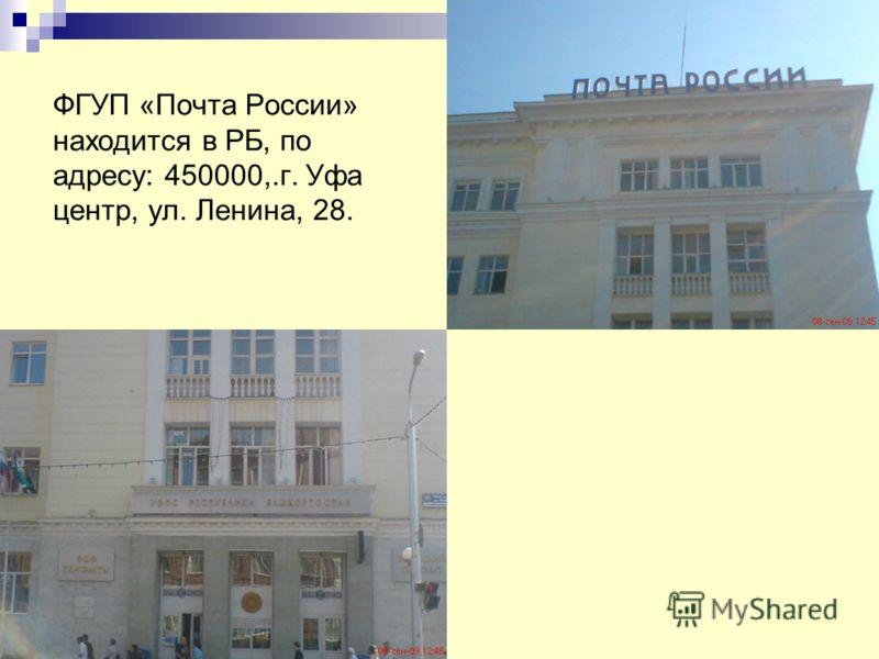 ФГУП «Почта России» находится в РБ, по адресу: 450000,.г. Уфа центр, ул. Ленина, 28.