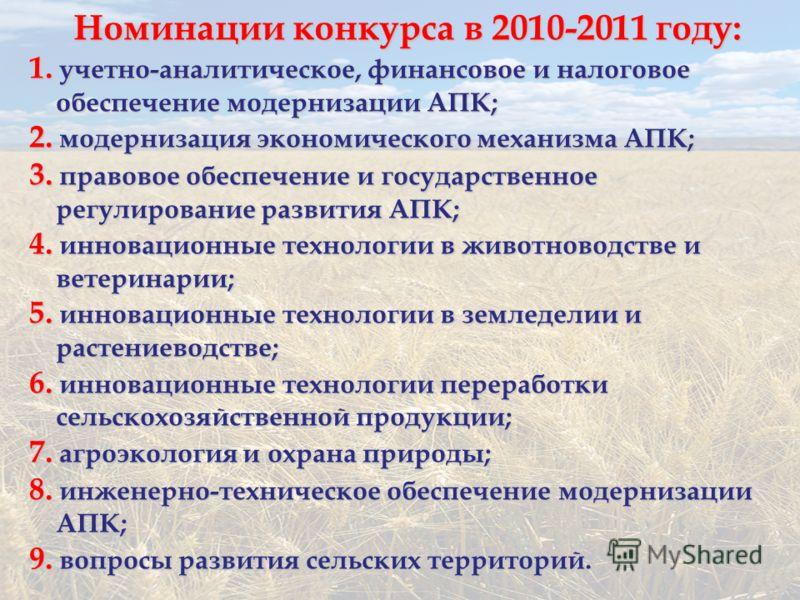 Номинации конкурса в 2010-2011 году: 1. учетно-аналитическое, финансовое и налоговое обеспечение модернизации АПК; 2. модернизация экономического механизма АПК; 3. правовое обеспечение и государственное регулирование развития АПК; 4. инновационные те