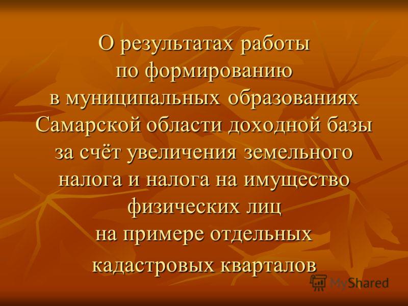 О результатах работы по формированию в муниципальных образованиях Самарской области доходной базы за счёт увеличения земельного налога и налога на имущество физических лиц на примере отдельных кадастровых кварталов