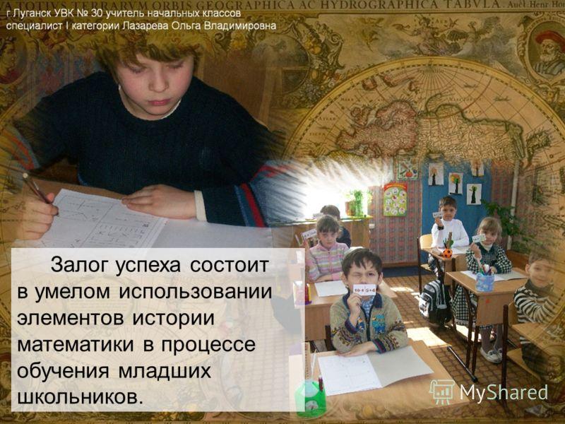 Залог успеха состоит в умелом использовании элементов истории математики в процессе обучения младших школьников.
