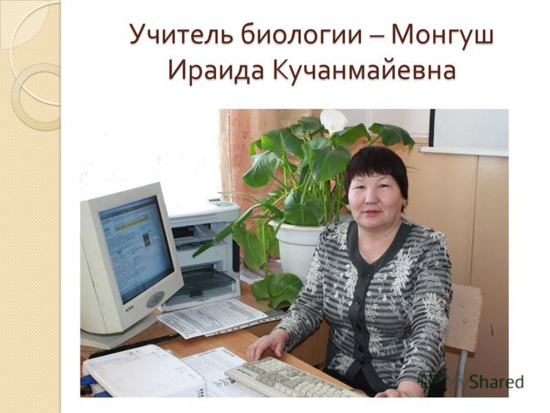 Учитель биологии – Монгуш Ираида Кучанмайевна