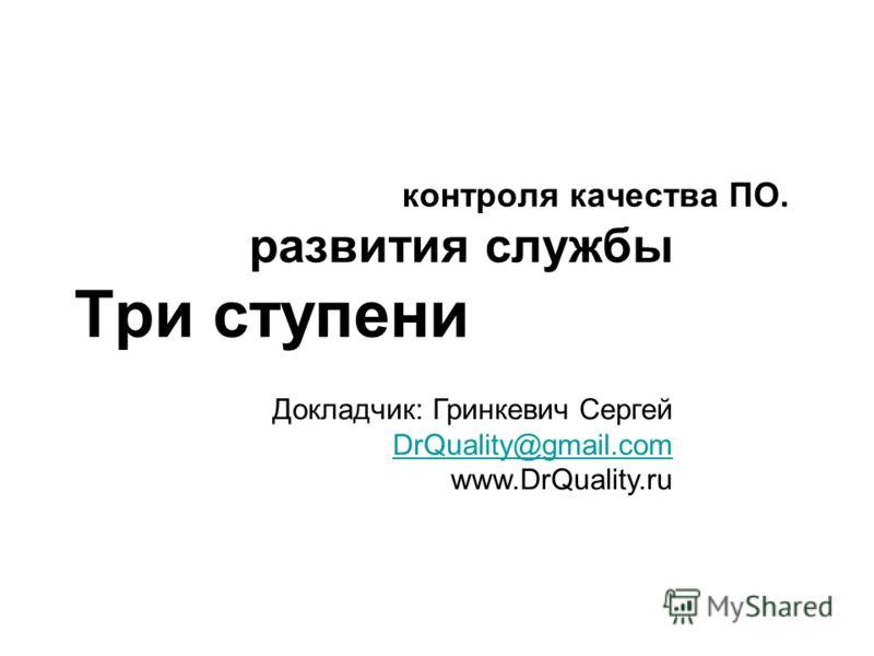 контроля качества ПО. развития службы Три ступени Докладчик: Гринкевич Сергей DrQuality@gmail.com www.DrQuality.ru DrQuality@gmail.com