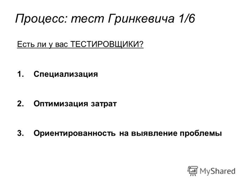 Процесс: тест Гринкевича 1/6 Есть ли у вас ТЕСТИРОВЩИКИ? 1.Специализация 2.Оптимизация затрат 3.Ориентированность на выявление проблемы