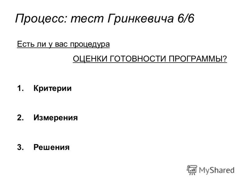 Процесс: тест Гринкевича 6/6 Есть ли у вас процедура ОЦЕНКИ ГОТОВНОСТИ ПРОГРАММЫ? 1.Критерии 2.Измерения 3.Решения