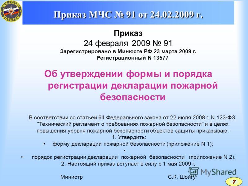 Приказ МЧС 91 от 24.02.2009 г. Приказ 24 февраля 2009 91 Зарегистрировано в Минюсте РФ 23 марта 2009 г. Регистрационный N 13577 Об утверждении формы и порядка регистрации декларации пожарной безопасности В соответствии со статьей 64 Федерального зако