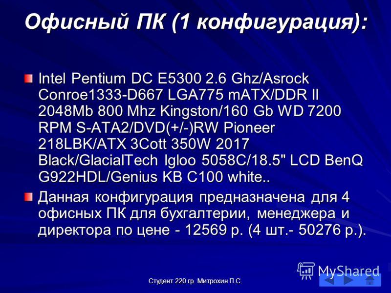 Студент 220 гр. Митрохин П.С. Офисный ПК (1 конфигурация): Intel Pentium DC E5300 2.6 Ghz/Asrock Conroe1333-D667 LGA775 mATX/DDR II 2048Mb 800 Mhz Kingston/160 Gb WD 7200 RPM S-ATA2/DVD(+/-)RW Pioneer 218LBK/ATX 3Cott 350W 2017 Black/GlacialTech Iglo