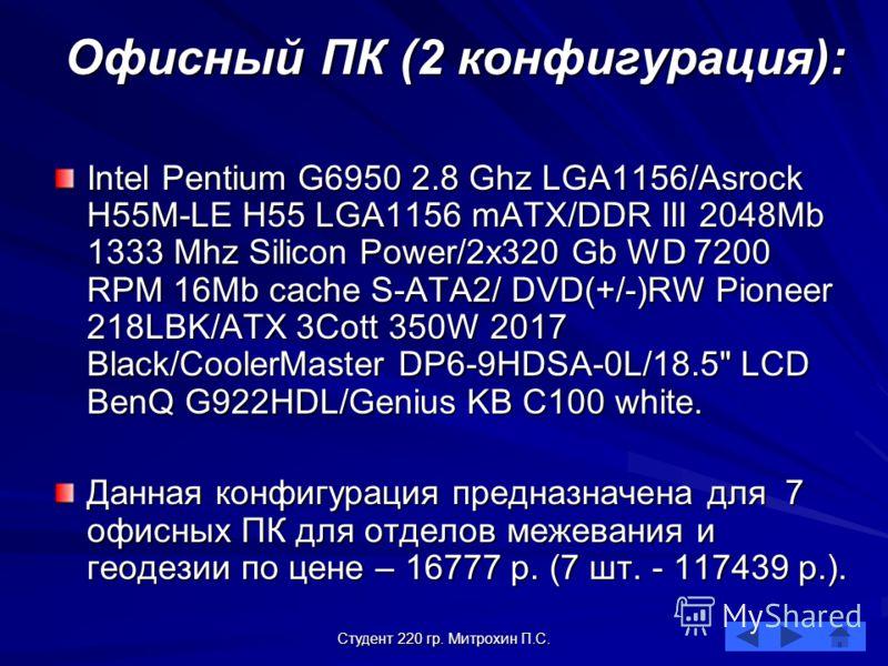 Студент 220 гр. Митрохин П.С. Офисный ПК (2 конфигурация): Intel Pentium G6950 2.8 Ghz LGA1156/Asrock H55M-LE H55 LGA1156 mATX/DDR III 2048Mb 1333 Mhz Silicon Power/2x320 Gb WD 7200 RPM 16Mb cache S-ATA2/ DVD(+/-)RW Pioneer 218LBK/ATX 3Cott 350W 2017