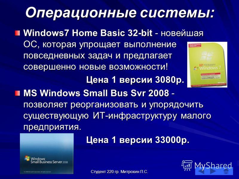 Студент 220 гр. Митрохин П.С. Операционные системы: Windows7 Home Basic 32-bit - новейшая ОС, которая упрощает выполнение повседневных задач и предлагает совершенно новые возможности! Цена 1 версии 3080р. MS Windows Small Bus Svr 2008 - позволяет рео