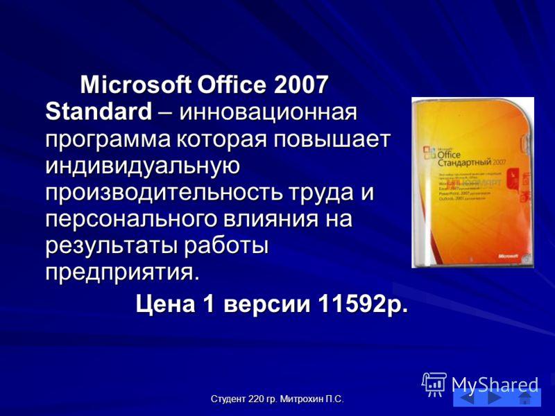 Студент 220 гр. Митрохин П.С. Microsoft Office 2007 Standard – инновационная программа которая повышает индивидуальную производительность труда и персонального влияния на результаты работы предприятия. Цена 1 версии 11592р.