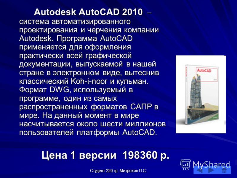Студент 220 гр. Митрохин П.С. Autodesk AutoCAD 2010 – система автоматизированного проектирования и черчения компании Autodesk. Программа AutoCAD применяется для оформления практически всей графической документации, выпускаемой в нашей стране в электр