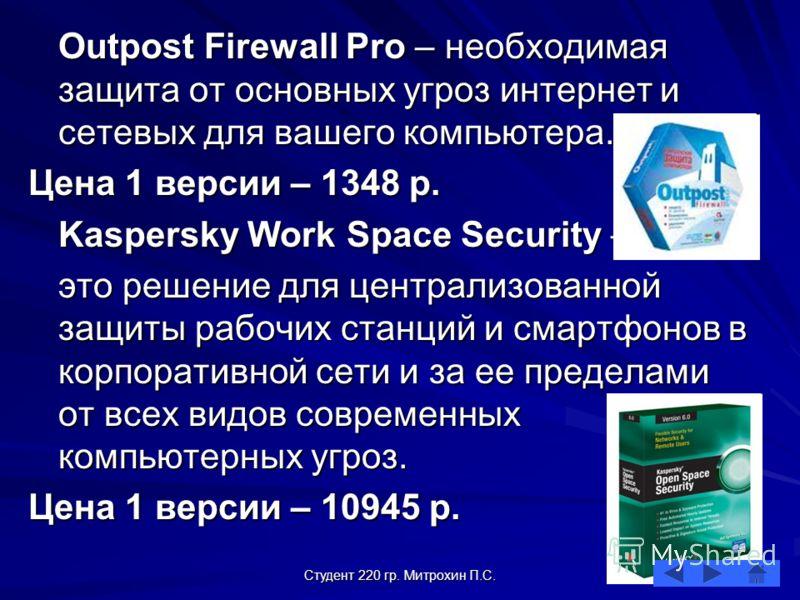 Студент 220 гр. Митрохин П.С. Outpost Firewall Pro – необходимая защита от основных угроз интернет и сетевых для вашего компьютера. Цена 1 версии – 1348 р. Kaspersky Work Space Security – это решение для централизованной защиты рабочих станций и смар